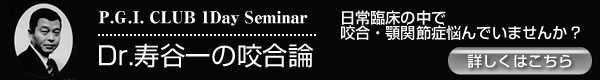 P.G.I. CLUB 1Day Seminar 「Dr. 寿谷一の咬合論」
